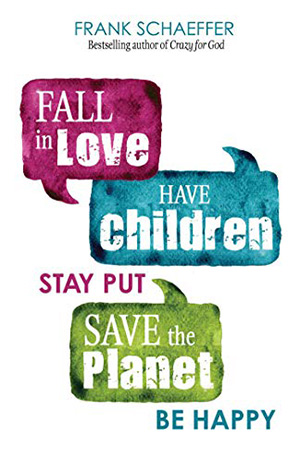 Fall in Love Have Children Stay Put Save the Planet Be Happy - Frank Schaeffer